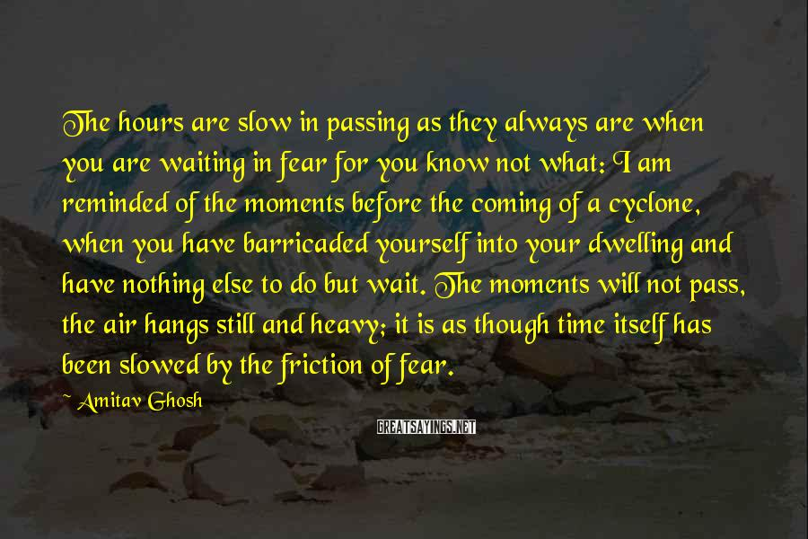 Amitav Ghosh Sayings: The hours are slow in passing as they always are when you are waiting in