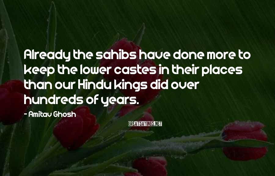 Amitav Ghosh Sayings: Already the sahibs have done more to keep the lower castes in their places than