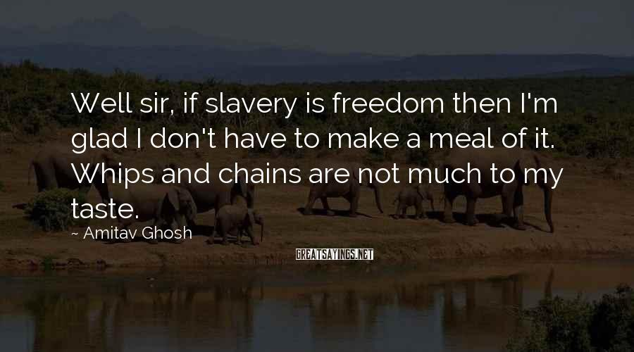 Amitav Ghosh Sayings: Well sir, if slavery is freedom then I'm glad I don't have to make a
