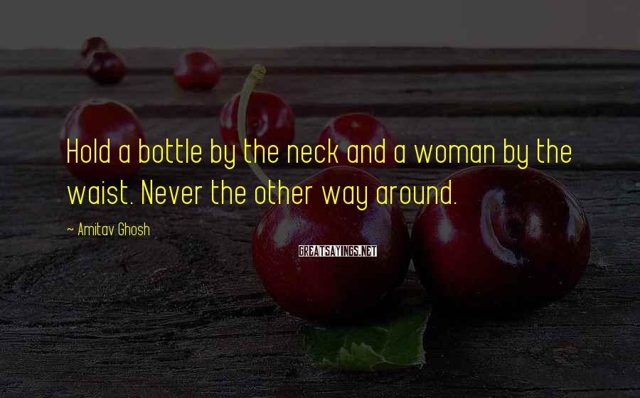 Amitav Ghosh Sayings: Hold a bottle by the neck and a woman by the waist. Never the other