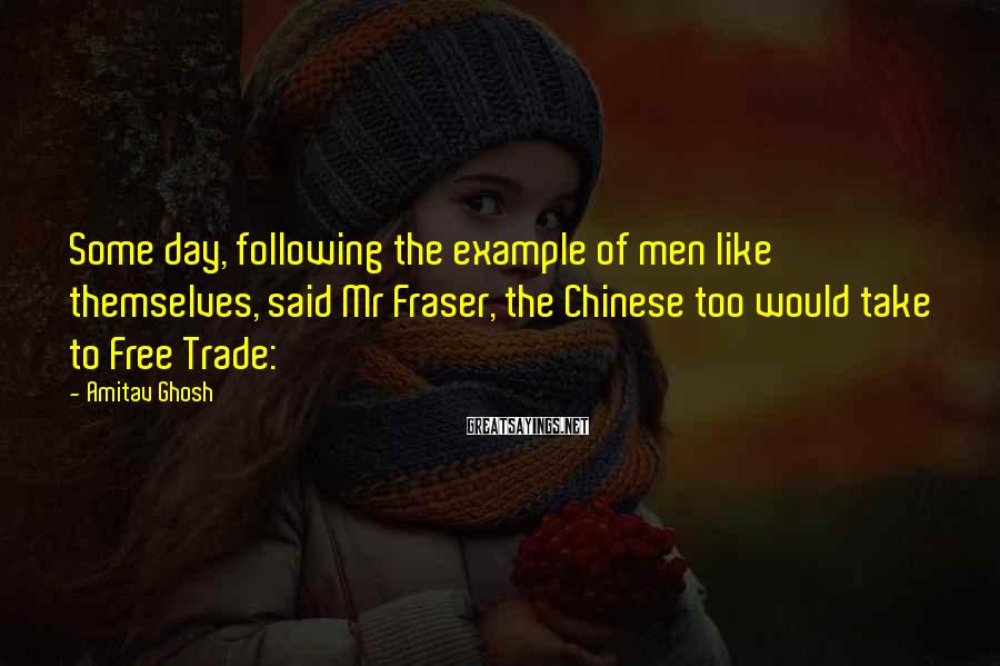 Amitav Ghosh Sayings: Some day, following the example of men like themselves, said Mr Fraser, the Chinese too