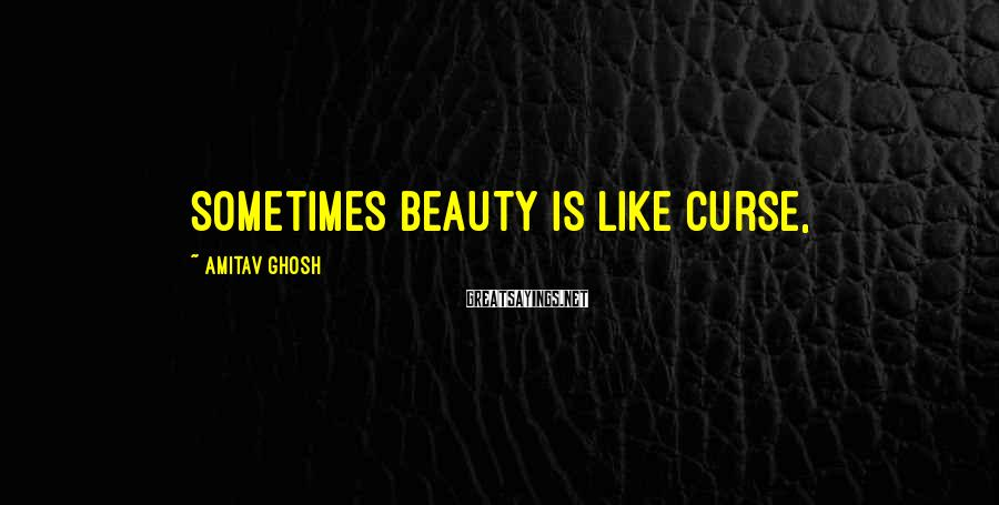 Amitav Ghosh Sayings: Sometimes beauty is like curse,