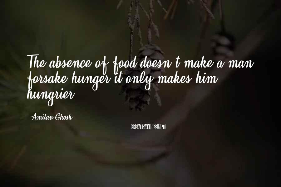 Amitav Ghosh Sayings: The absence of food doesn't make a man forsake hunger-it only makes him hungrier .
