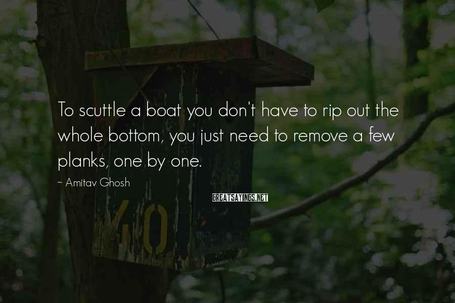 Amitav Ghosh Sayings: To scuttle a boat you don't have to rip out the whole bottom, you just