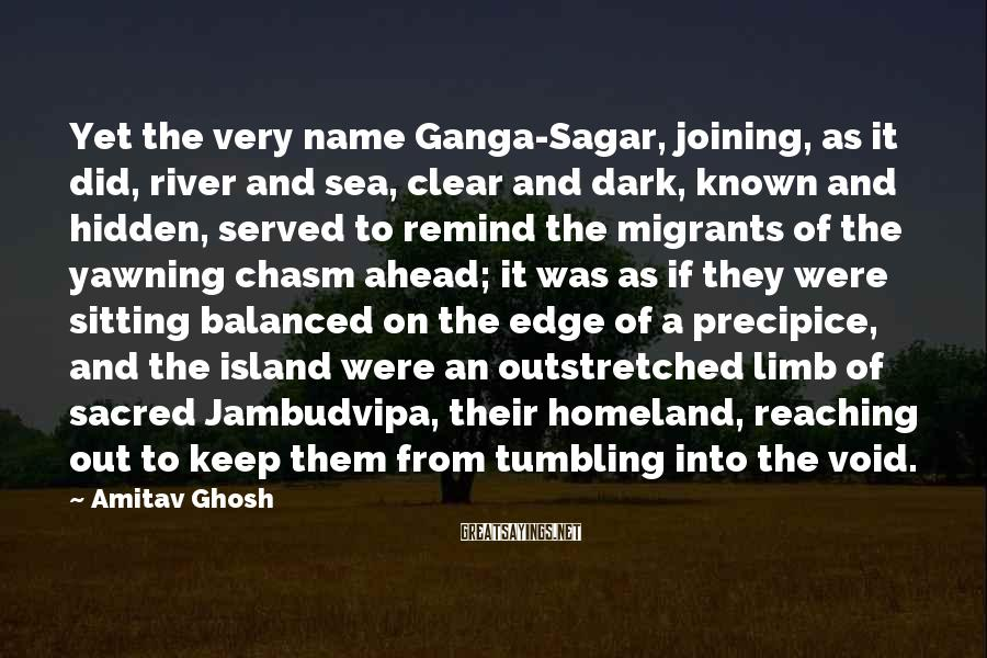 Amitav Ghosh Sayings: Yet the very name Ganga-Sagar, joining, as it did, river and sea, clear and dark,