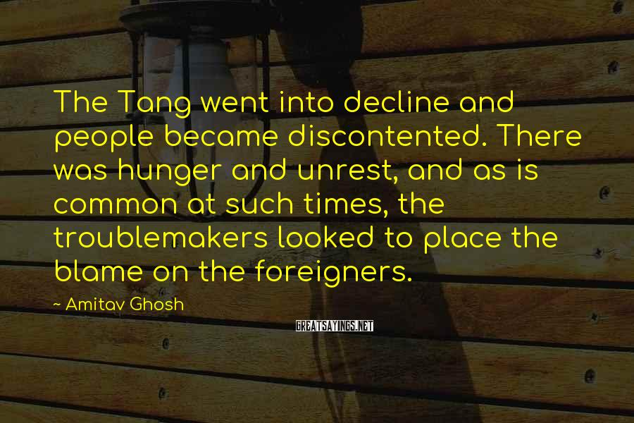 Amitav Ghosh Sayings: The Tang went into decline and people became discontented. There was hunger and unrest, and