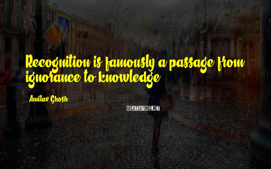 Amitav Ghosh Sayings: Recognition is famously a passage from ignorance to knowledge.