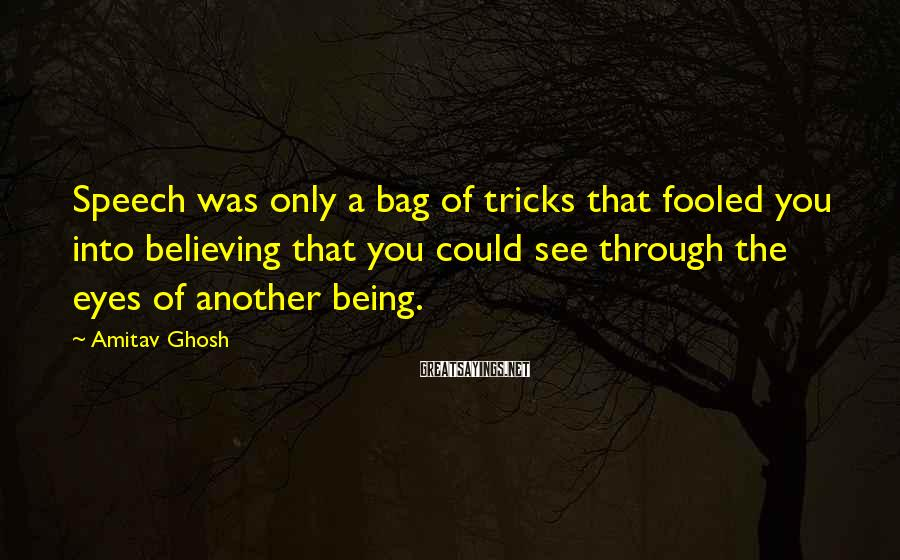 Amitav Ghosh Sayings: Speech was only a bag of tricks that fooled you into believing that you could