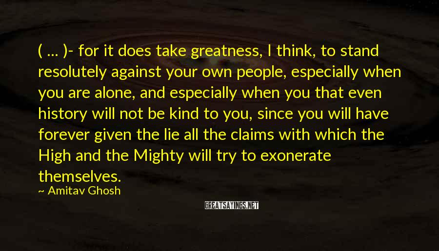 Amitav Ghosh Sayings: ( ... )- for it does take greatness, I think, to stand resolutely against your