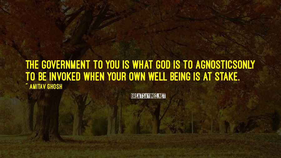 Amitav Ghosh Sayings: The government to you is what God is to agnosticsonly to be invoked when your