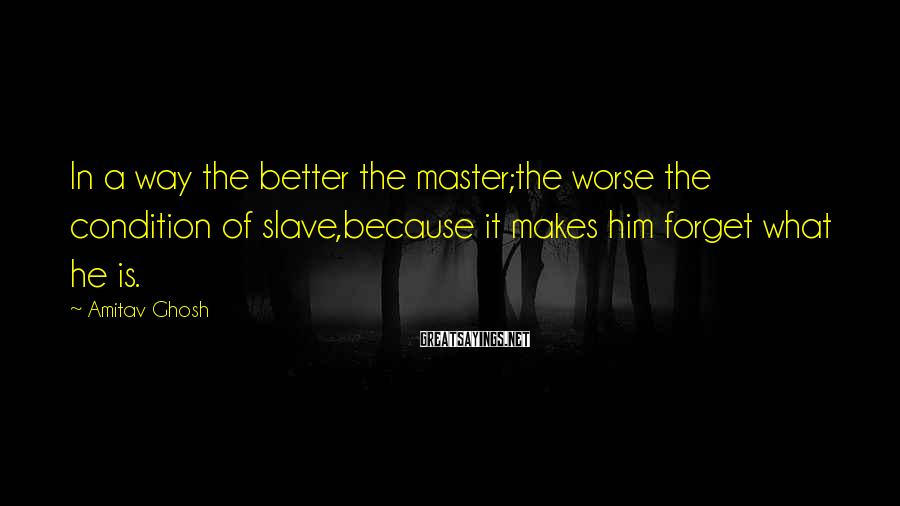 Amitav Ghosh Sayings: In a way the better the master;the worse the condition of slave,because it makes him