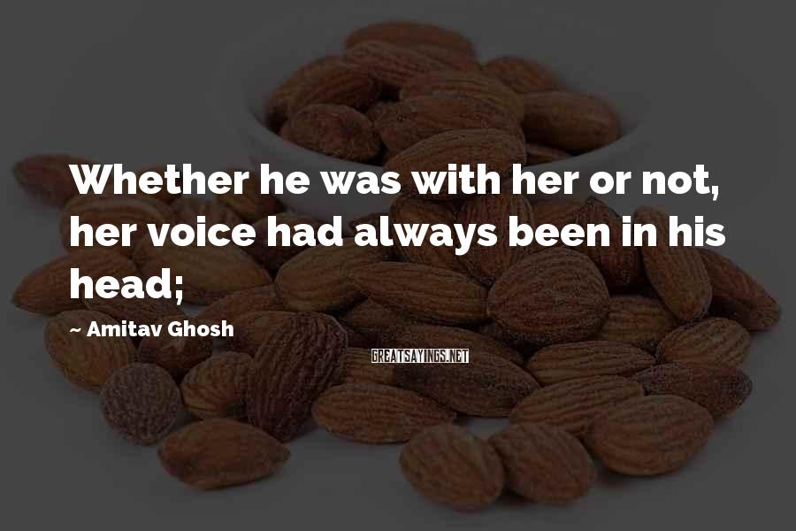 Amitav Ghosh Sayings: Whether he was with her or not, her voice had always been in his head;