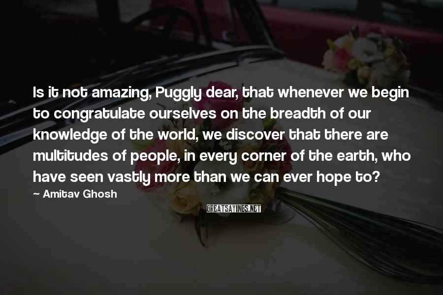Amitav Ghosh Sayings: Is it not amazing, Puggly dear, that whenever we begin to congratulate ourselves on the