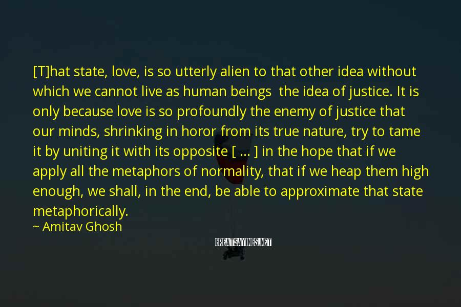 Amitav Ghosh Sayings: [T]hat state, love, is so utterly alien to that other idea without which we cannot