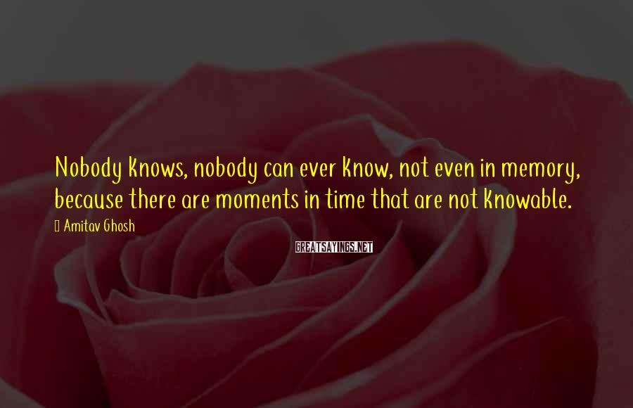 Amitav Ghosh Sayings: Nobody knows, nobody can ever know, not even in memory, because there are moments in