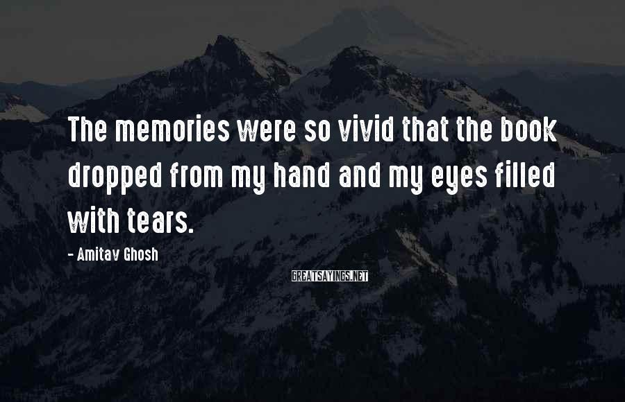 Amitav Ghosh Sayings: The memories were so vivid that the book dropped from my hand and my eyes