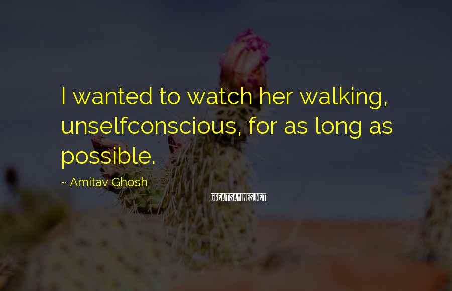 Amitav Ghosh Sayings: I wanted to watch her walking, unselfconscious, for as long as possible.