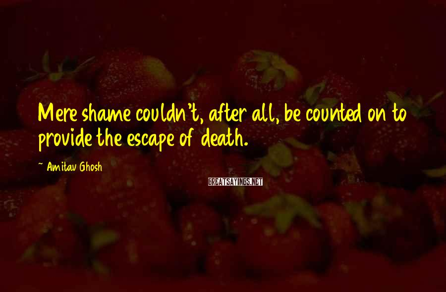 Amitav Ghosh Sayings: Mere shame couldn't, after all, be counted on to provide the escape of death.