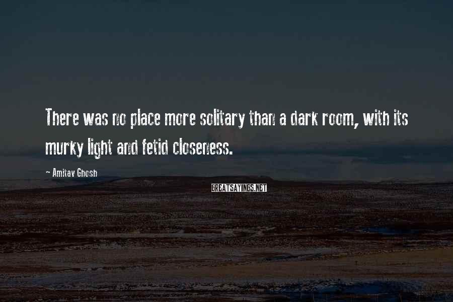 Amitav Ghosh Sayings: There was no place more solitary than a dark room, with its murky light and