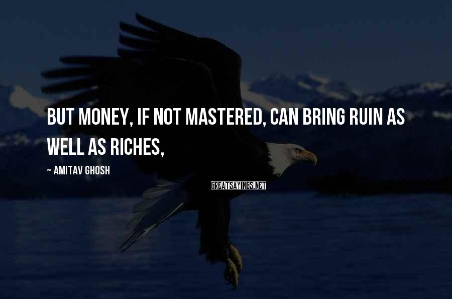 Amitav Ghosh Sayings: But money, if not mastered, can bring ruin as well as riches,