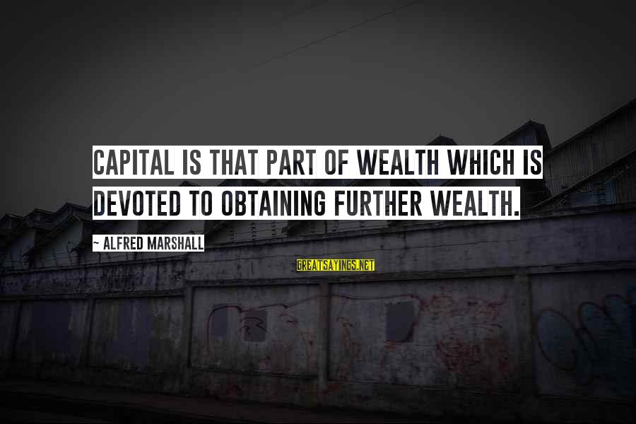 Amor De Verdad Sayings By Alfred Marshall: Capital is that part of wealth which is devoted to obtaining further wealth.