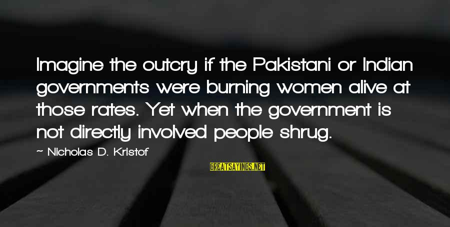 Amor De Verdad Sayings By Nicholas D. Kristof: Imagine the outcry if the Pakistani or Indian governments were burning women alive at those