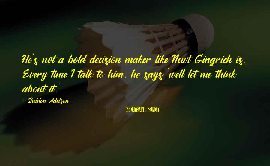 Amor De Verdad Sayings By Sheldon Adelson: He's not a bold decision maker like Newt Gingrich is. Every time I talk to