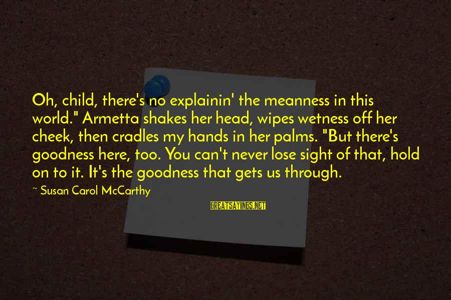"""Amor De Verdad Sayings By Susan Carol McCarthy: Oh, child, there's no explainin' the meanness in this world."""" Armetta shakes her head, wipes"""
