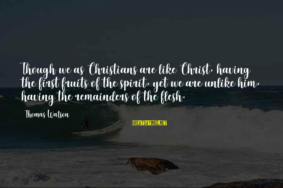 Amor De Verdad Sayings By Thomas Watson: Though we as Christians are like Christ, having the first fruits of the spirit, yet
