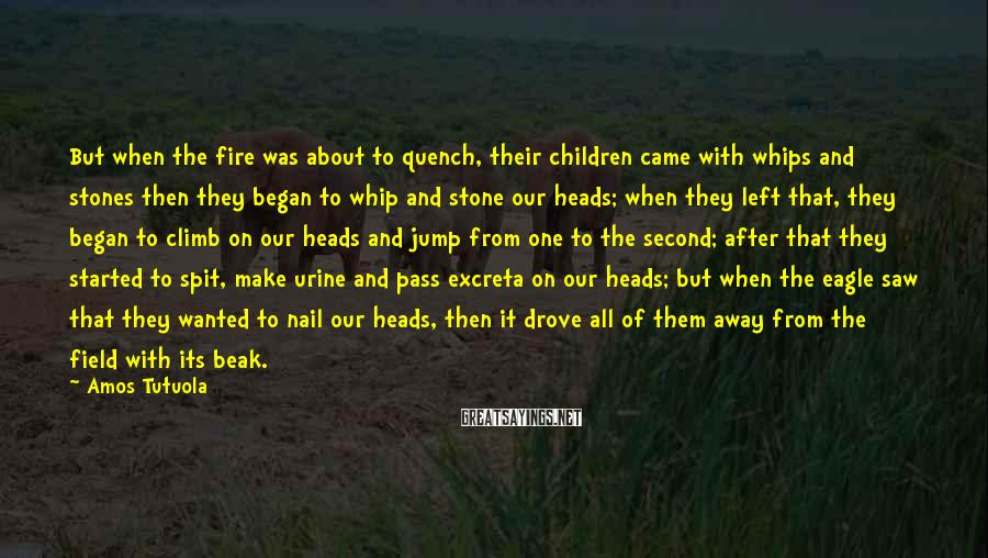Amos Tutuola Sayings: But when the fire was about to quench, their children came with whips and stones