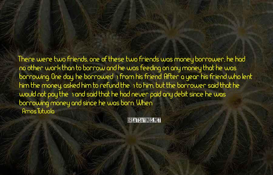 Amos Tutuola Sayings: There were two friends, one of these two friends was money borrower, he had no