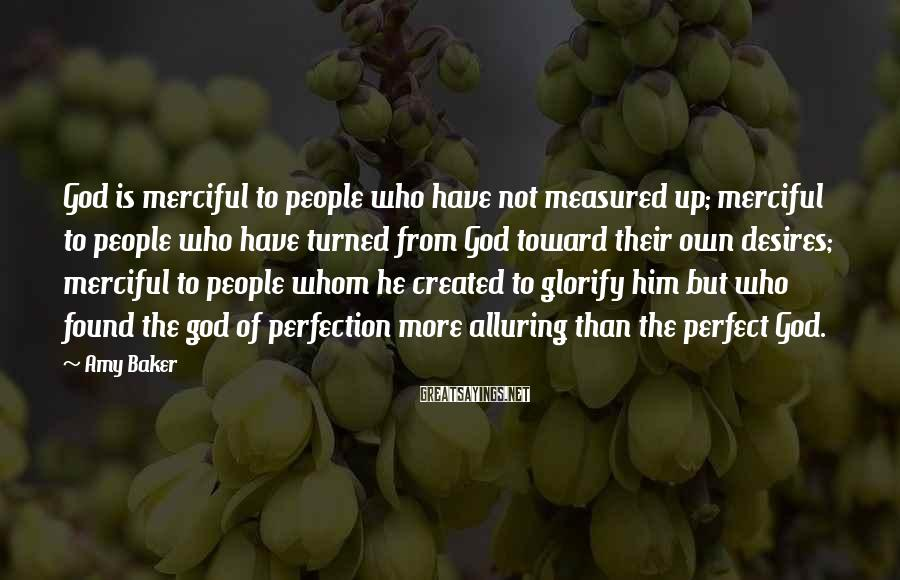 Amy Baker Sayings: God is merciful to people who have not measured up; merciful to people who have