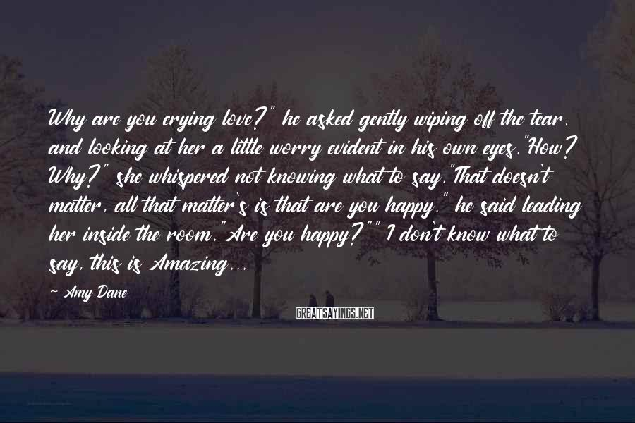 """Amy Dane Sayings: Why are you crying love?"""" he asked gently wiping off the tear, and looking at"""