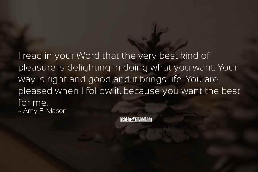 Amy E. Mason Sayings: I read in your Word that the very best kind of pleasure is delighting in