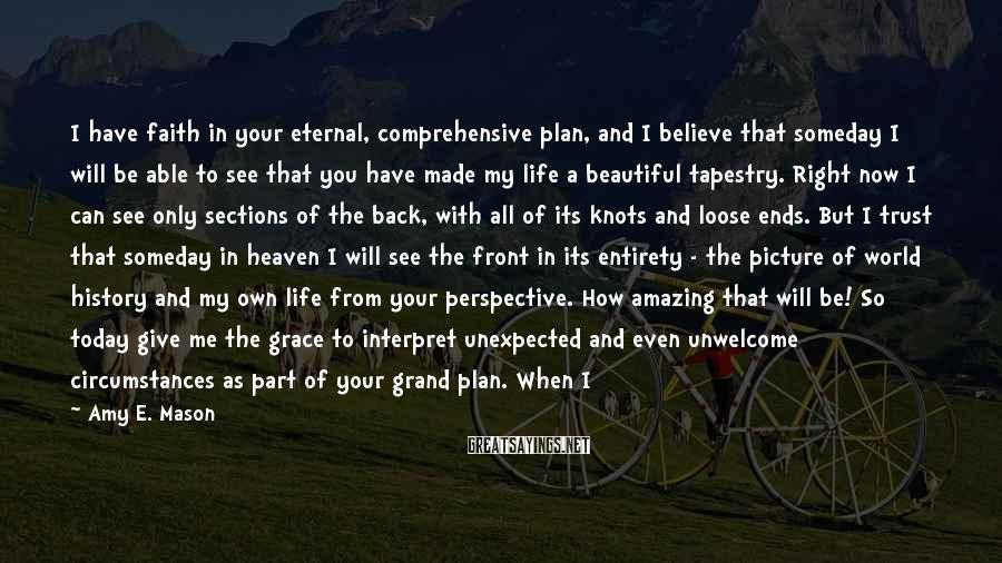 Amy E. Mason Sayings: I have faith in your eternal, comprehensive plan, and I believe that someday I will