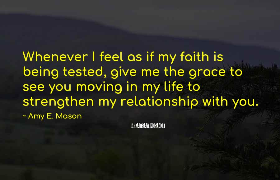 Amy E. Mason Sayings: Whenever I feel as if my faith is being tested, give me the grace to
