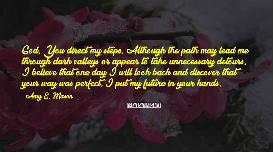 Amy E. Mason Sayings: God, You direct my steps. Although the path may lead me through dark valleys or
