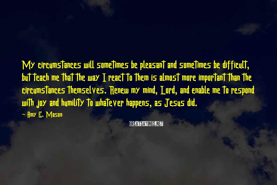 Amy E. Mason Sayings: My circumstances will sometimes be pleasant and sometimes be difficult, but teach me that the