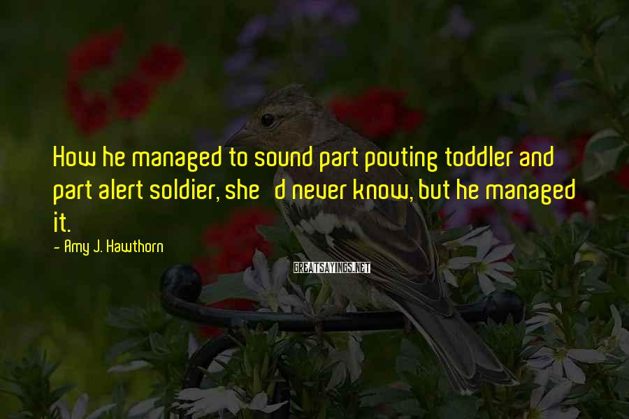 Amy J. Hawthorn Sayings: How he managed to sound part pouting toddler and part alert soldier, she'd never know,