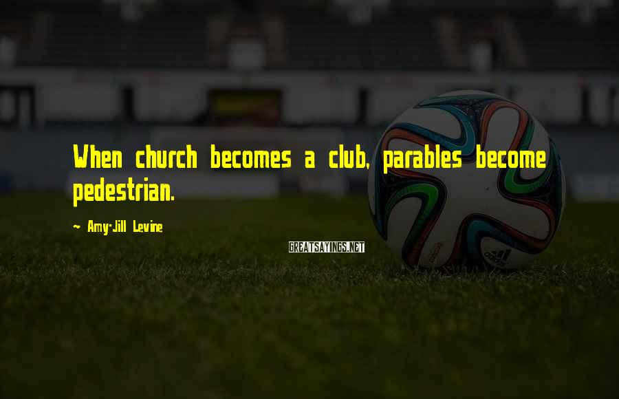 Amy-Jill Levine Sayings: When church becomes a club, parables become pedestrian.