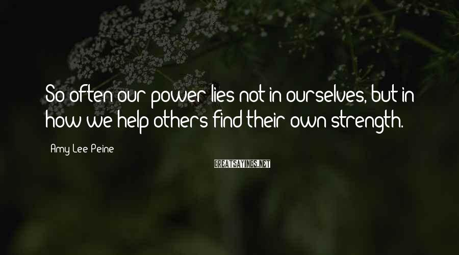 Amy Lee Peine Sayings: So often our power lies not in ourselves, but in how we help others find