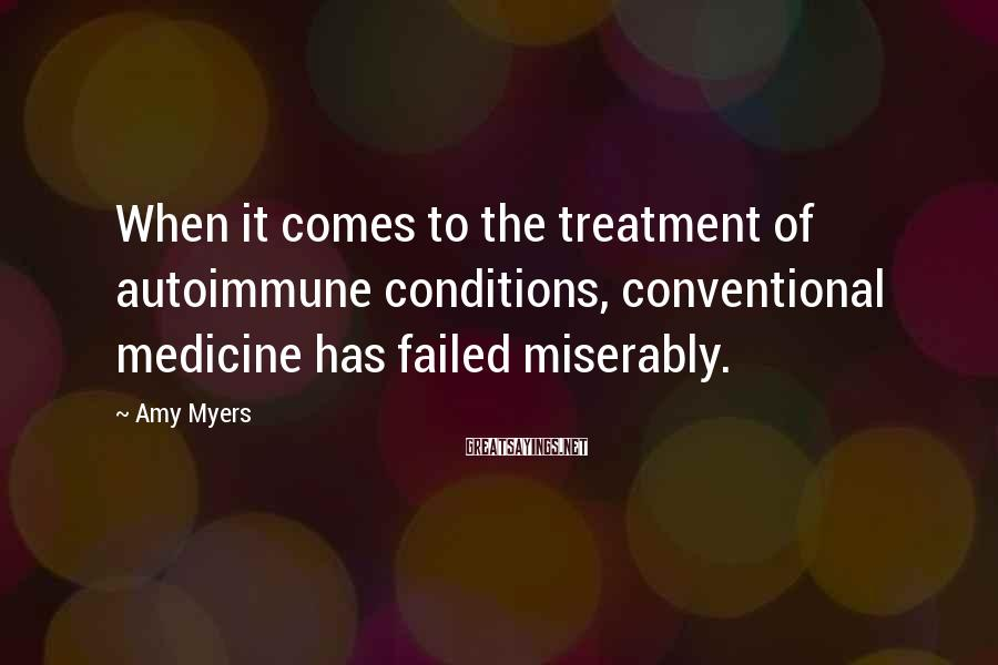 Amy Myers Sayings: When it comes to the treatment of autoimmune conditions, conventional medicine has failed miserably.