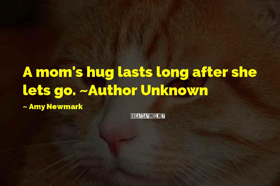 Amy Newmark Sayings: A mom's hug lasts long after she lets go. ~Author Unknown