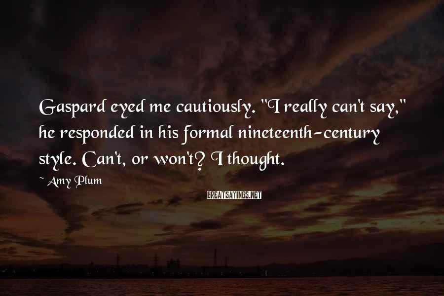 "Amy Plum Sayings: Gaspard eyed me cautiously. ""I really can't say,"" he responded in his formal nineteenth-century style."