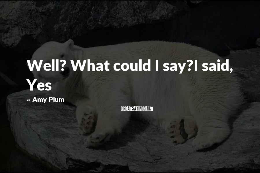Amy Plum Sayings: Well? What could I say?I said, Yes