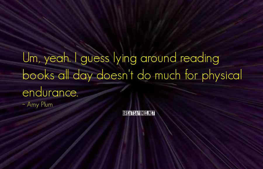 Amy Plum Sayings: Um, yeah. I guess lying around reading books all day doesn't do much for physical