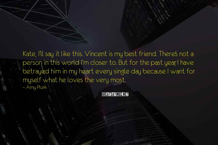 Amy Plum Sayings: Kate, I'll say it like this. Vincent is my best friend. There's not a person