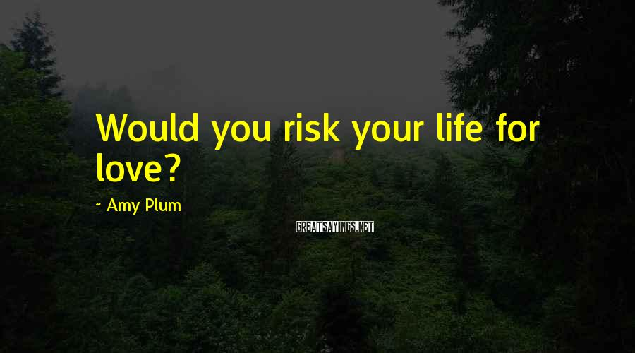 Amy Plum Sayings: Would you risk your life for love?