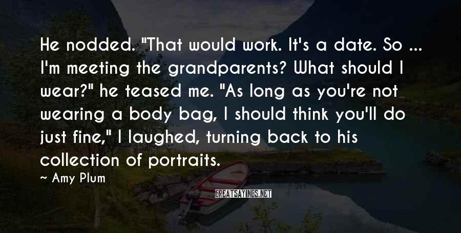 "Amy Plum Sayings: He nodded. ""That would work. It's a date. So ... I'm meeting the grandparents? What"