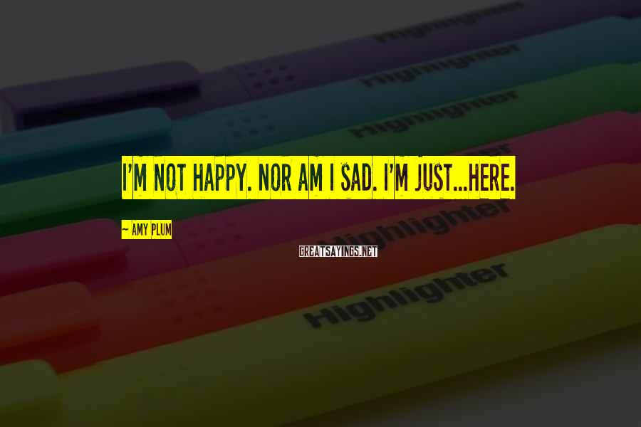 Amy Plum Sayings: I'm not happy. Nor am I sad. I'm just...here.